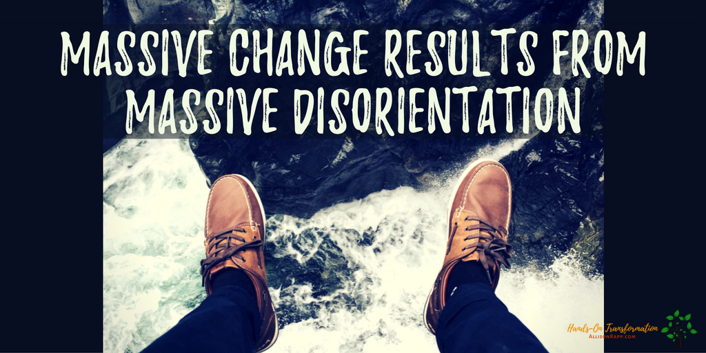 Massive Change Results from Massive Disorientation