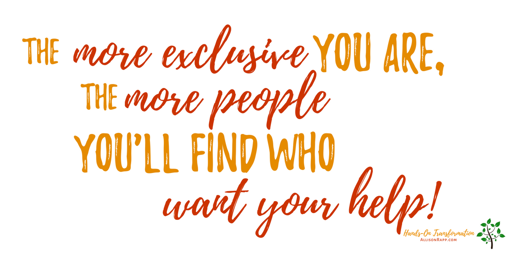 The more exclusive you are, the more people you're likely to find who want your help.